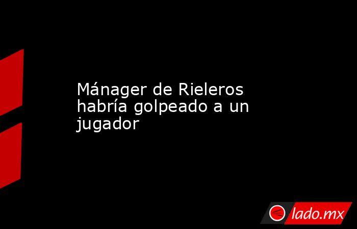 Mánager de Rieleros habría golpeado a un jugador. Noticias en tiempo real