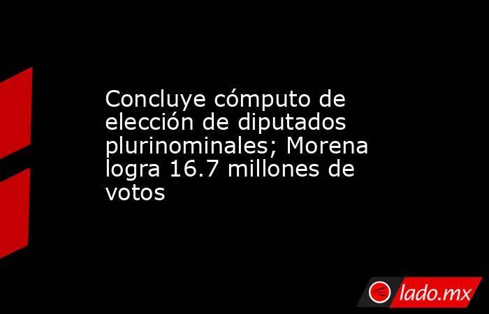 Concluye cómputo de elección de diputados plurinominales; Morena logra 16.7 millones de votos. Noticias en tiempo real