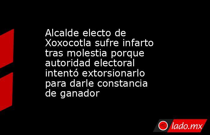 Alcalde electo de Xoxocotla sufre infarto tras molestia porque autoridad electoral intentó extorsionarlo para darle constancia de ganador. Noticias en tiempo real