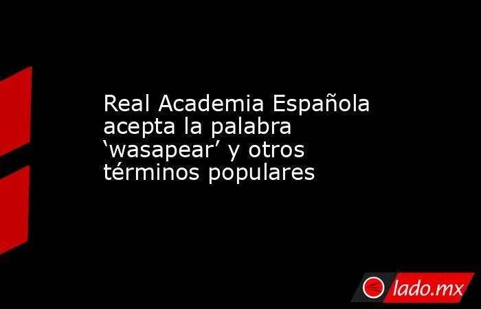 Real Academia Española acepta la palabra 'wasapear' y otros términos populares. Noticias en tiempo real