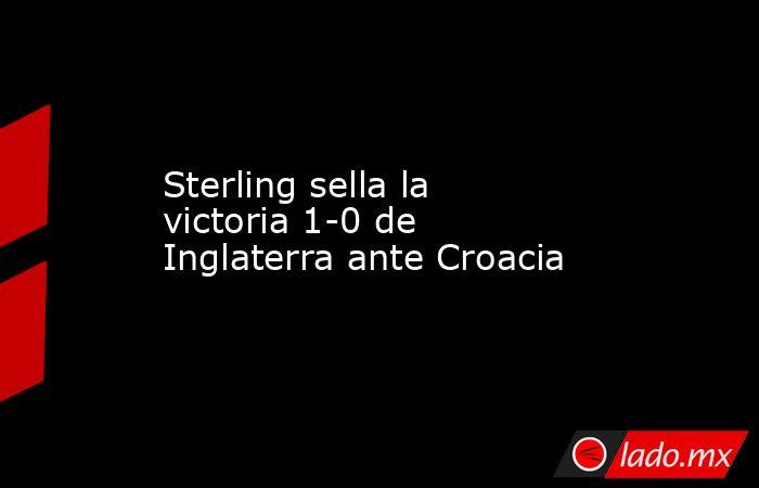 Sterling sella la victoria 1-0 de Inglaterra ante Croacia. Noticias en tiempo real