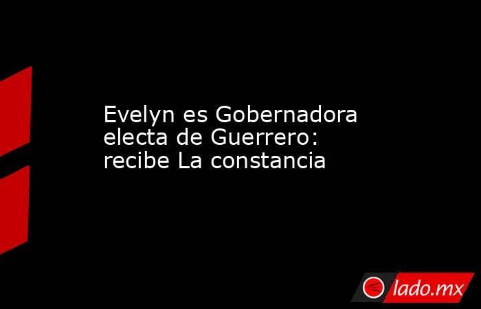 Evelyn es Gobernadora electa de Guerrero: recibe La constancia. Noticias en tiempo real