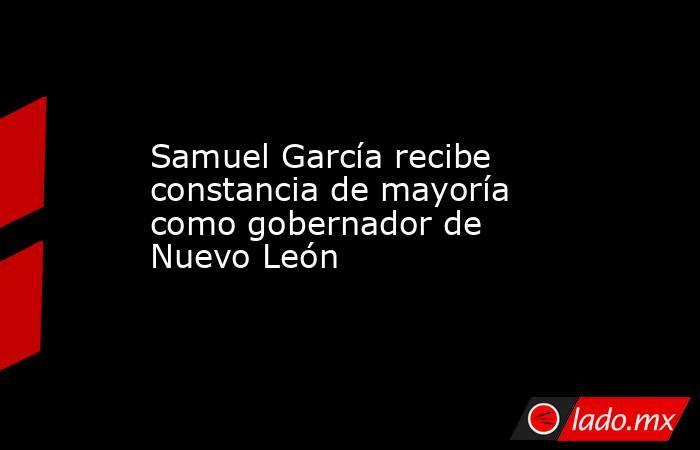 Samuel García recibe constancia de mayoría como gobernador de Nuevo León. Noticias en tiempo real