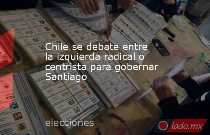 Chile se debate entre la izquierda radical o centrista para gobernar Santiago. Noticias en tiempo real