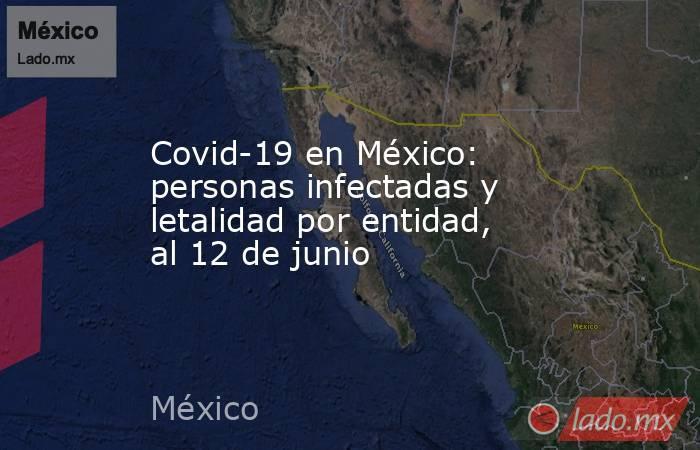 Covid-19 en México: personas infectadas y letalidad por entidad, al 12 de junio. Noticias en tiempo real