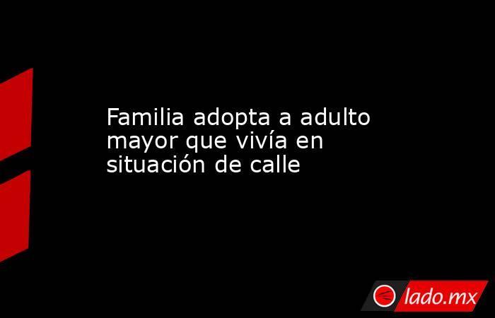 Familia adopta a adulto mayor que vivía en situación de calle. Noticias en tiempo real