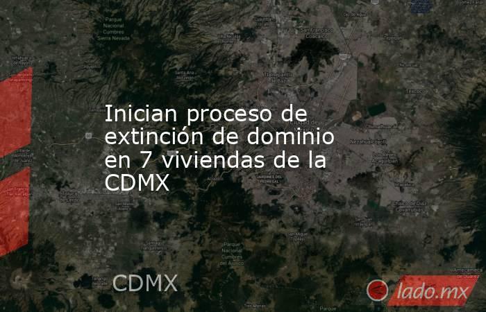 Inician proceso de extinción de dominio en 7 viviendas de la CDMX. Noticias en tiempo real