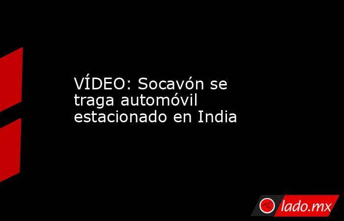 VÍDEO: Socavón se traga automóvil estacionado en India. Noticias en tiempo real