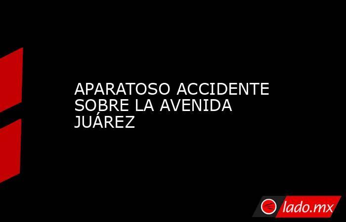APARATOSO ACCIDENTE SOBRE LA AVENIDA JUÁREZ. Noticias en tiempo real