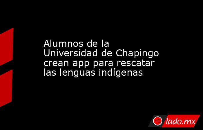 Alumnos de la Universidad de Chapingo crean app para rescatar las lenguas indígenas. Noticias en tiempo real