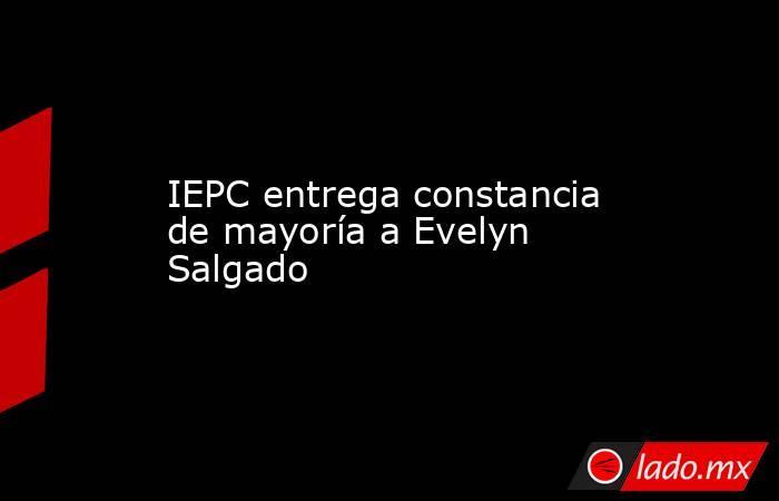 IEPC entrega constancia de mayoría a Evelyn Salgado. Noticias en tiempo real