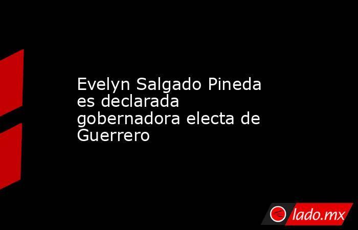 Evelyn Salgado Pineda es declarada gobernadora electa de Guerrero. Noticias en tiempo real