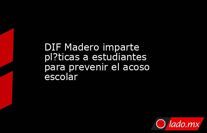DIF Madero imparte pl?ticas a estudiantes para prevenir el acoso escolar. Noticias en tiempo real
