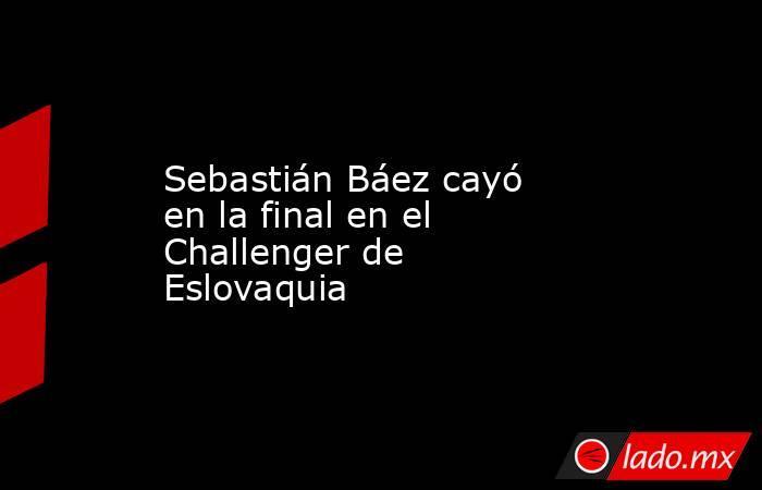 Sebastián Báez cayó en la final en el Challenger de Eslovaquia. Noticias en tiempo real