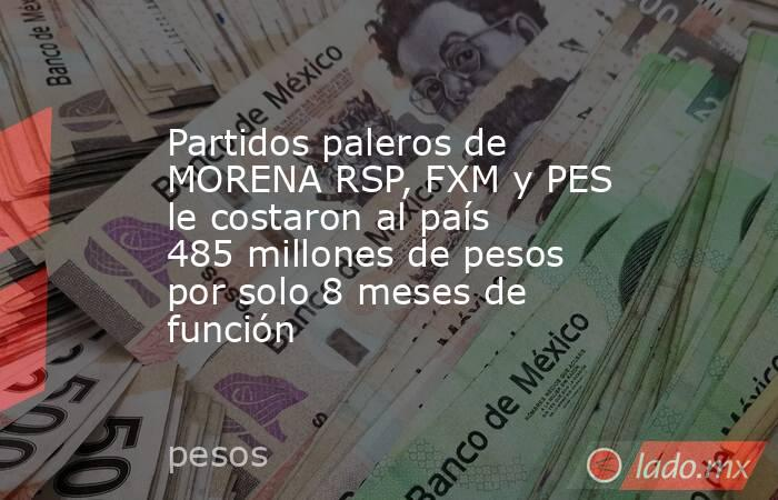 Partidos paleros de MORENA RSP, FXM y PES le costaron al país 485 millones de pesos por solo 8 meses de función. Noticias en tiempo real