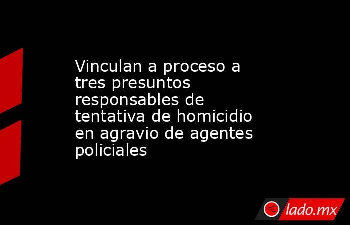 Vinculan a proceso a tres presuntos responsables de tentativa de homicidio en agravio de agentes policiales. Noticias en tiempo real