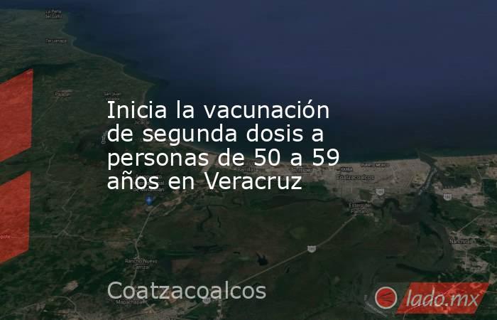 Inicia la vacunación de segunda dosis a personas de 50 a 59 años en Veracruz. Noticias en tiempo real