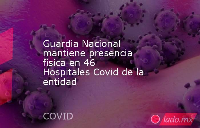 Guardia Nacional mantiene presencia física en 46 Hospitales Covid de la entidad. Noticias en tiempo real