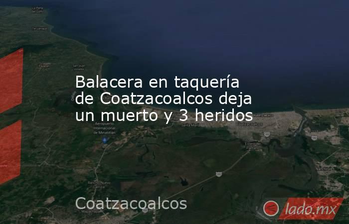 Balacera en taquería de Coatzacoalcos deja un muerto y 3 heridos. Noticias en tiempo real