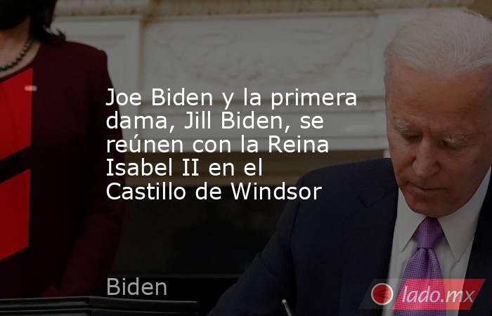 Joe Biden y la primera dama, Jill Biden, se reúnen con la Reina Isabel II en el Castillo de Windsor. Noticias en tiempo real