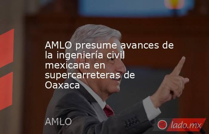 AMLO presume avances de la ingeniería civil mexicana en supercarreteras de Oaxaca. Noticias en tiempo real