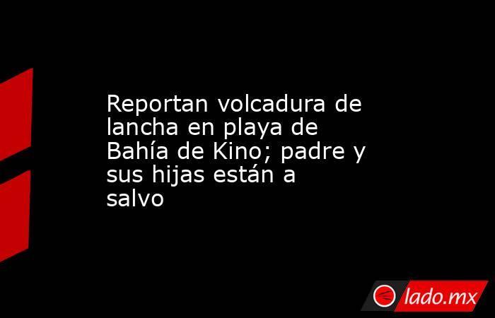 Reportan volcadura de lancha en playa de Bahía de Kino; padre y sus hijas están a salvo. Noticias en tiempo real