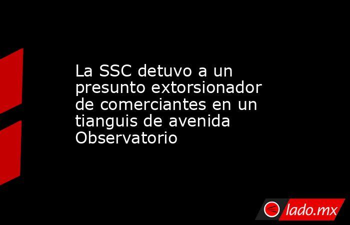 La SSC detuvo a un presunto extorsionador de comerciantes en un tianguis de avenida Observatorio. Noticias en tiempo real