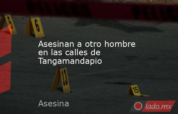 Asesinan a otro hombre en las calles de Tangamandapio. Noticias en tiempo real