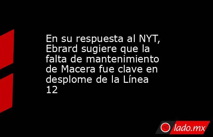 En su respuesta al NYT, Ebrard sugiere que la falta de mantenimiento de Macera fue clave en desplome de la Línea 12. Noticias en tiempo real