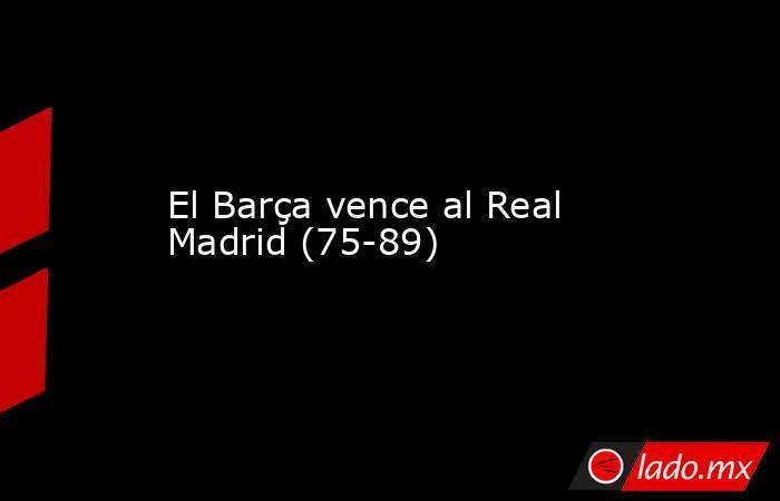 El Barça vence al Real Madrid (75-89). Noticias en tiempo real