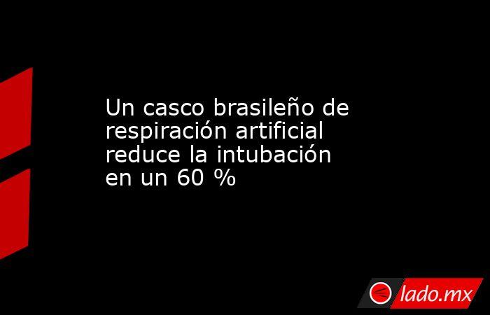 Un casco brasileño de respiración artificial reduce la intubación en un 60 %. Noticias en tiempo real