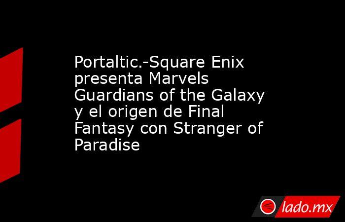 Portaltic.-Square Enix presenta Marvels Guardians of the Galaxy y el origen de Final Fantasy con Stranger of Paradise. Noticias en tiempo real