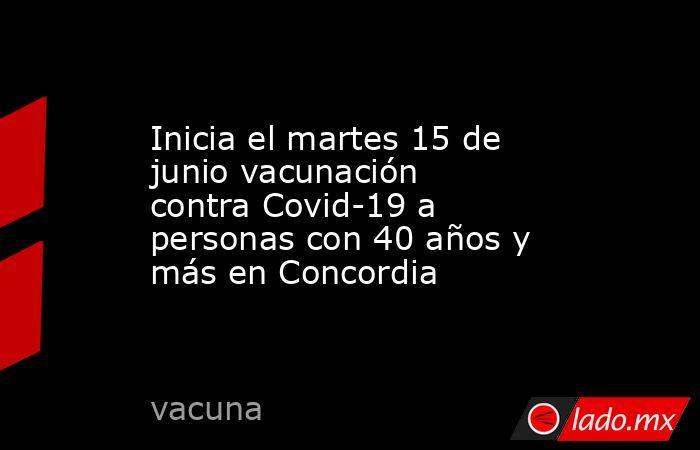 Inicia el martes 15 de junio vacunación contra Covid-19 a personas con 40 años y más en Concordia. Noticias en tiempo real