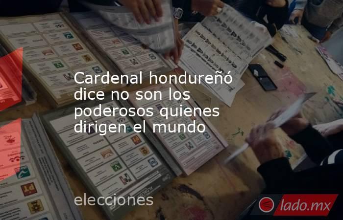 Cardenal hondureñó dice no son los poderosos quienes dirigen el mundo. Noticias en tiempo real