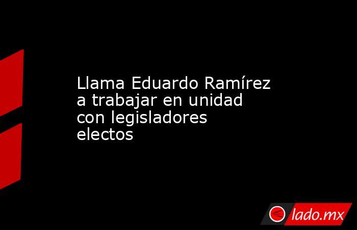 Llama Eduardo Ramírez a trabajar en unidad con legisladores electos. Noticias en tiempo real