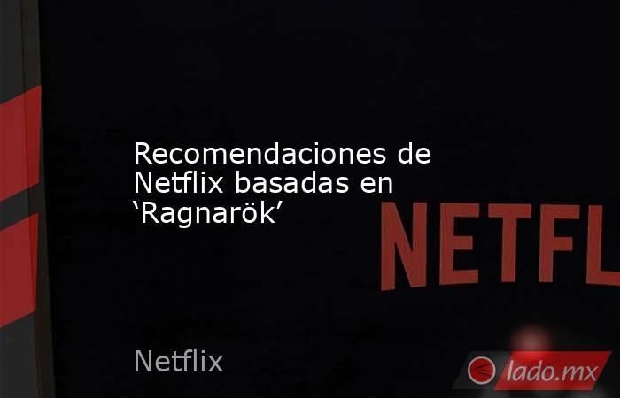 Recomendaciones de Netflix basadas en 'Ragnarök'. Noticias en tiempo real