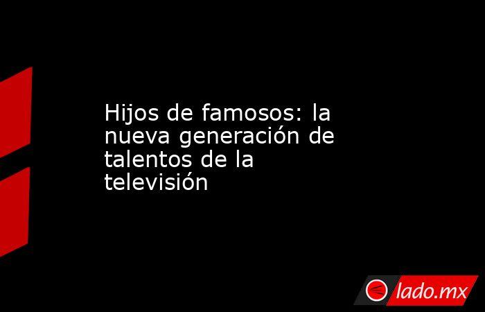 Hijos de famosos: la nueva generación de talentos de la televisión. Noticias en tiempo real