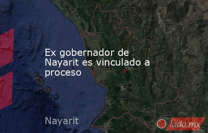 Ex gobernador de Nayarit es vinculado a proceso. Noticias en tiempo real