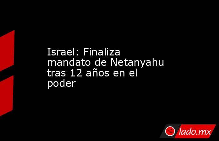 Israel: Finaliza mandato de Netanyahu tras 12 años en el poder. Noticias en tiempo real