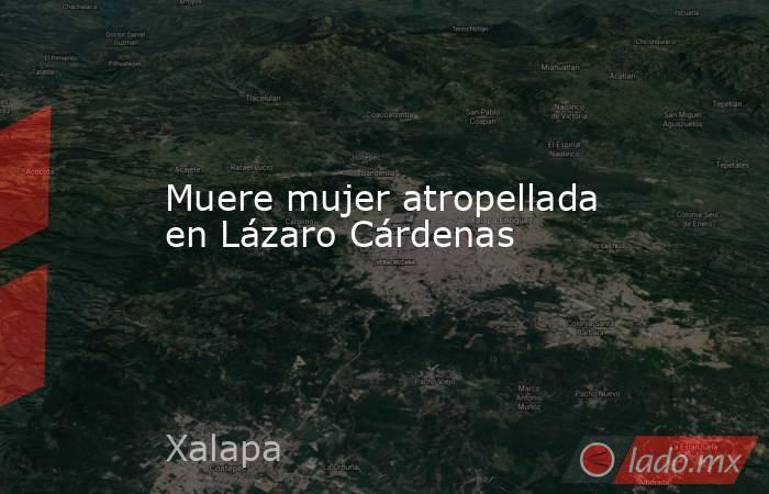 Muere mujer atropellada en Lázaro Cárdenas. Noticias en tiempo real
