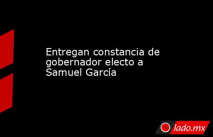 Entregan constancia de gobernador electo a Samuel García. Noticias en tiempo real