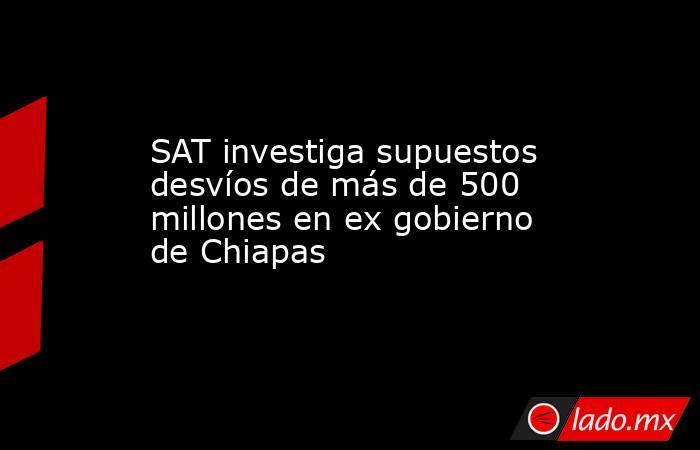SAT investiga supuestos desvíos de más de 500 millones en ex gobierno de Chiapas. Noticias en tiempo real