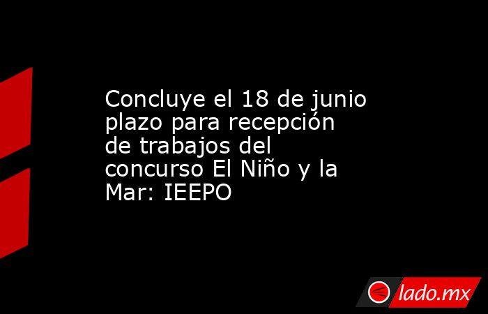 Concluye el 18 de junio plazo para recepción de trabajos del concurso El Niño y la Mar: IEEPO. Noticias en tiempo real