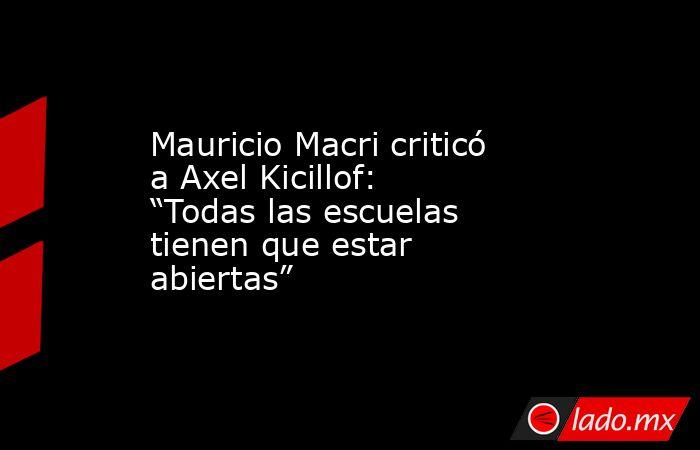 """Mauricio Macri criticó a Axel Kicillof: """"Todas las escuelas tienen que estar abiertas"""". Noticias en tiempo real"""
