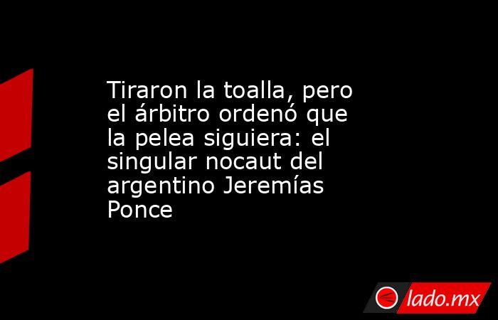 Tiraron la toalla, pero el árbitro ordenó que la pelea siguiera: el singular nocaut del argentino Jeremías Ponce . Noticias en tiempo real