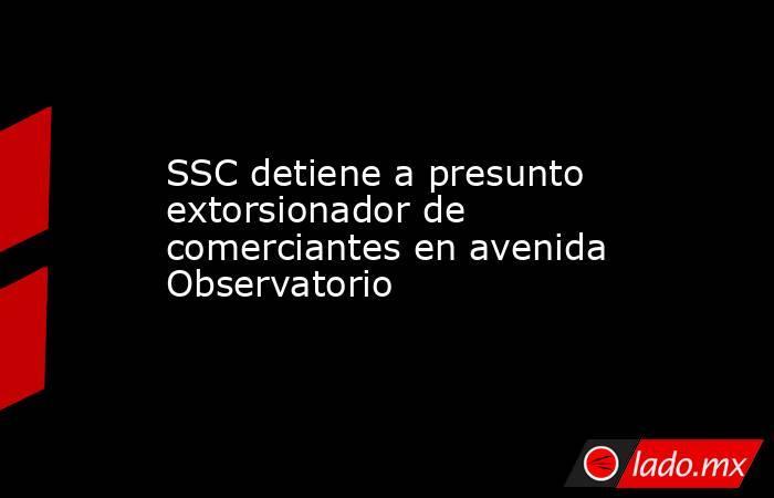 SSC detiene a presunto extorsionador de comerciantes en avenida Observatorio. Noticias en tiempo real