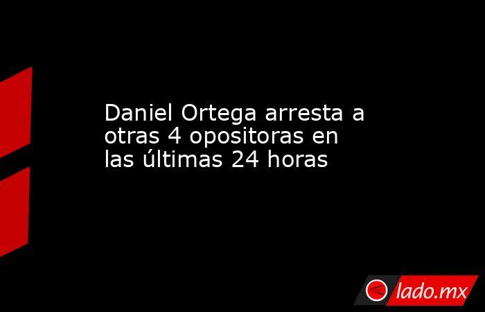 Daniel Ortega arresta a otras 4 opositoras en las últimas 24 horas. Noticias en tiempo real