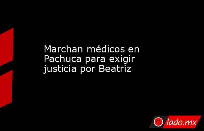 Marchan médicos en Pachuca para exigir justicia por Beatriz. Noticias en tiempo real