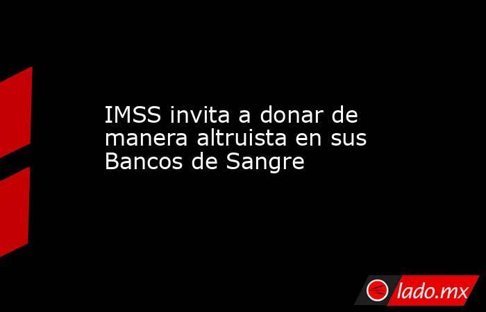 IMSS invita a donar de manera altruista en sus Bancos de Sangre. Noticias en tiempo real
