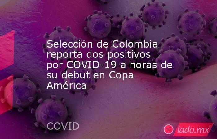 Selección de Colombia reporta dos positivos por COVID-19 a horas de su debut en Copa América. Noticias en tiempo real